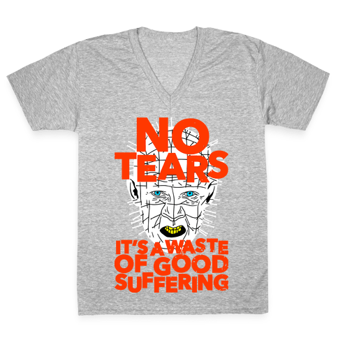 No Tears. It's a Waste of Good Suffering. (Pinhead) V-Neck Tee Shirt