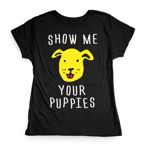 Show Me Your Puppies Womens T-Shirt