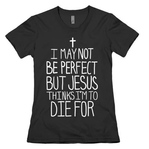 I May Not be Perfect but Jesus Thinks I'm to Die For. Womens T-Shirt