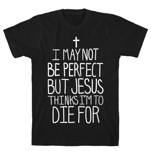 I May Not be Perfect but Jesus Thinks I'm to Die For. Mens T-Shirt