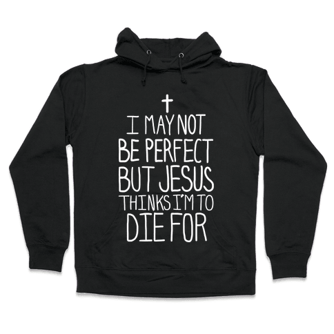 I May Not be Perfect but Jesus Thinks I'm to Die For. Hooded Sweatshirt