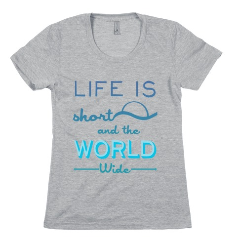 Life Is Short and the World Is Wide Womens T-Shirt