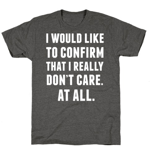 I Would Like To Confirm That I Really Don't Care. At All. T-Shirt