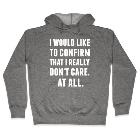 I Would Like To Confirm That I Really Don't Care. At All. Hooded Sweatshirt