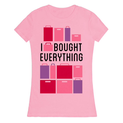 I Bought Everything Womens T-Shirt