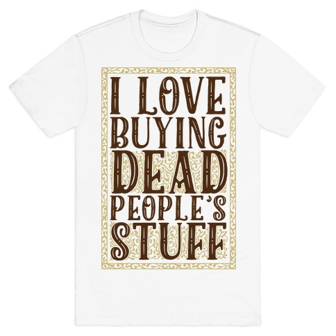 I Love Buying Dead People's Stuff T-Shirt
