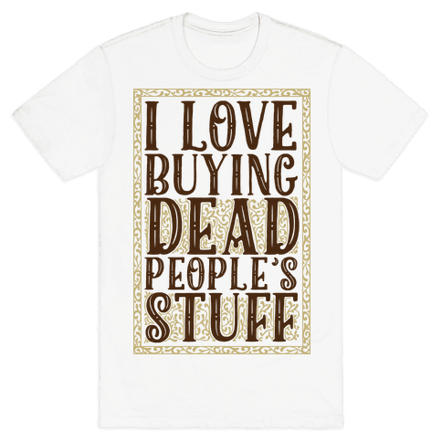I Love Buying Dead People's Stuff Mens T-Shirt