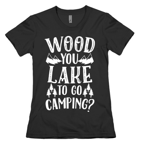 Wood You Lake to Go Camping? Womens T-Shirt
