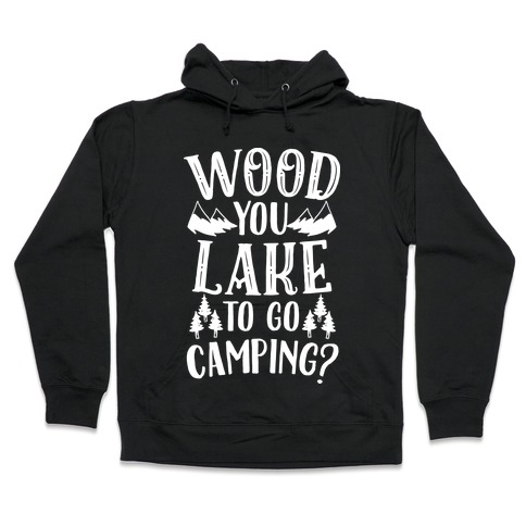 Wood You Lake to Go Camping? Hooded Sweatshirt