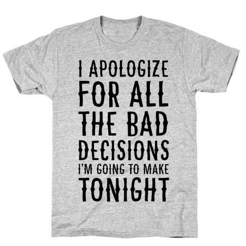I Apologize For All The Bad Decisions I am Going to Make Tonight T-Shirt