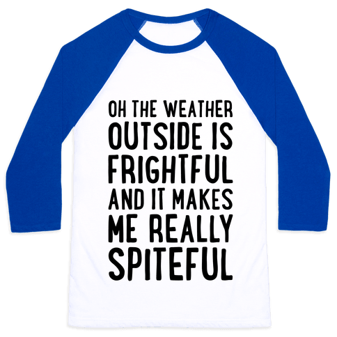 Oh The Weather Outside Is Frightful, And It Makes Me Really Spiteful Baseball Tee