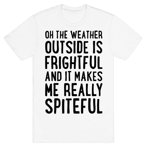 Oh The Weather Outside Is Frightful, And It Makes Me Really Spiteful Mens T-Shirt