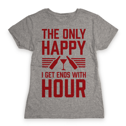 The Only Happy I Get Ends With Hour Womens T-Shirt