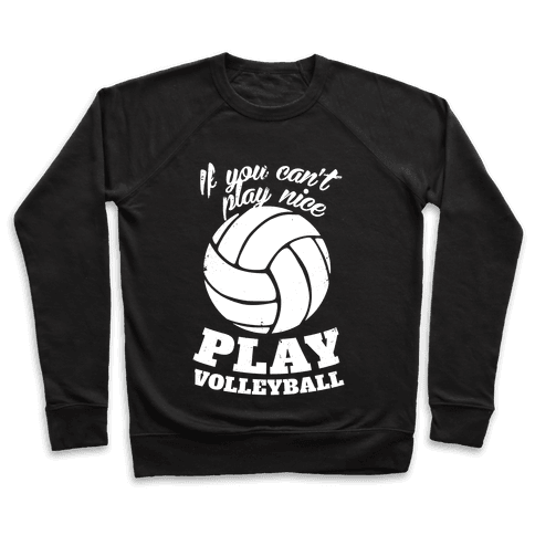 If You Can't Play Nice Play Volleyball Pullover