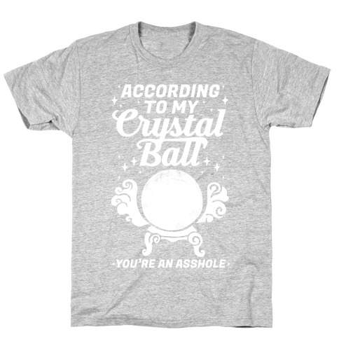 According To My Crystal Ball You're An Asshole T-Shirt