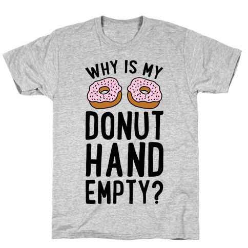 Why Is My Donut Hand Empty? T-Shirt