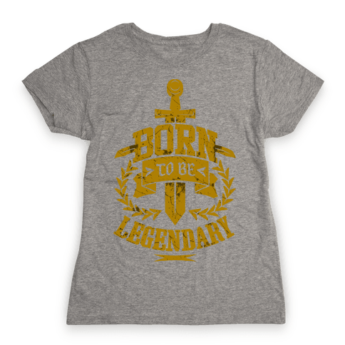 Born to be Legendary Womens T-Shirt