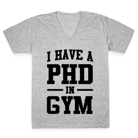 I Have a PHD in Gym V-Neck Tee Shirt