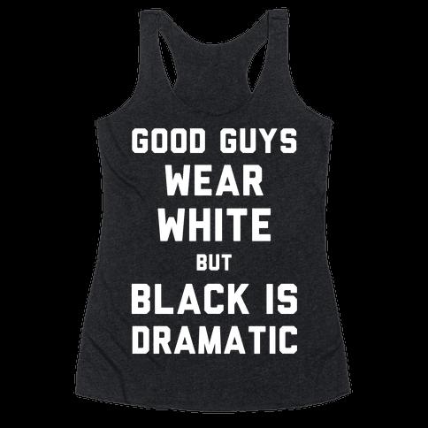 Good Guys Wear White But Black Is Dramatic Racerback Tank Top
