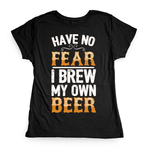 Have No Fear I Brew My Own Beer Womens T-Shirt