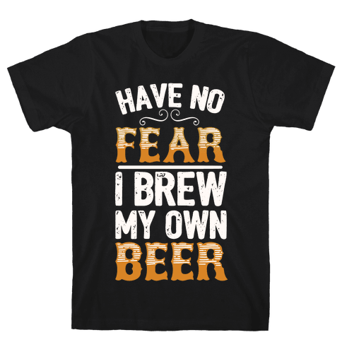 Have No Fear I Brew My Own Beer Mens T-Shirt