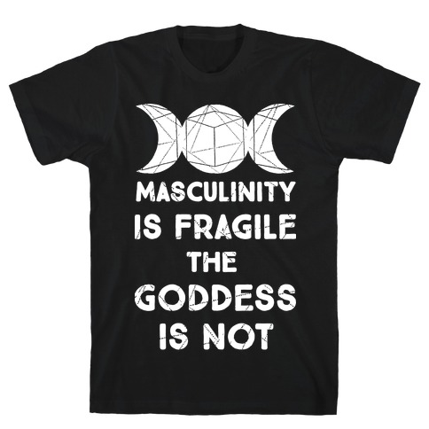 Masculinity is Fragile The Goddess is Not T-Shirt