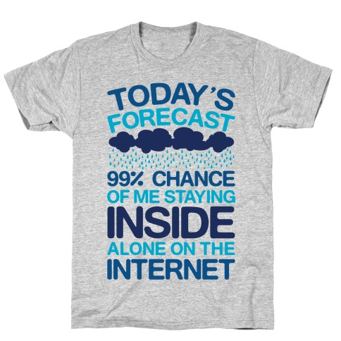 Today's Forecast: 99% Chance Of Me Staying Inside Alone On The Internet T-Shirt