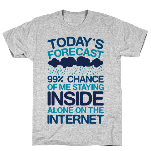 Today's Forecast: 99% Chance Of Me Staying Inside Alone On The Internet Mens T-Shirt