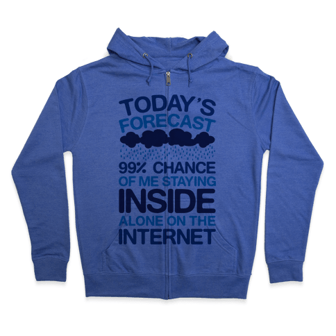 Today's Forecast: 99% Chance Of Me Staying Inside Alone On The Internet Zip Hoodie