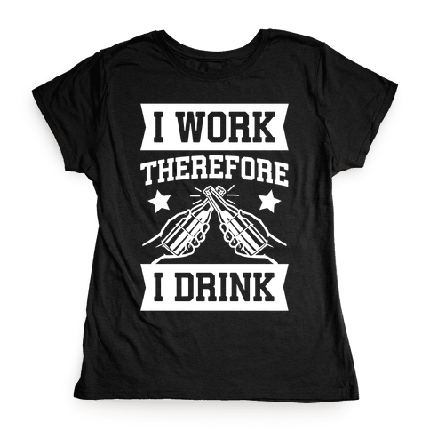 I Work Therefore I Drink Womens T-Shirt