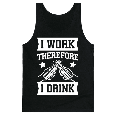 I Work Therefore I Drink Tank Top