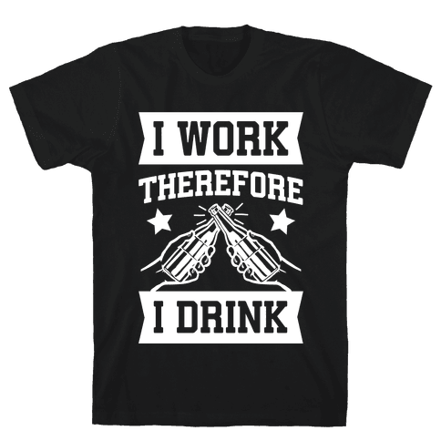 I Work Therefore I Drink Mens T-Shirt
