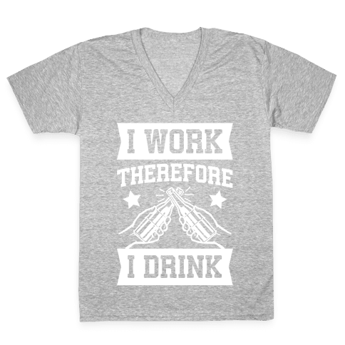 I Work Therefore I Drink V-Neck Tee Shirt