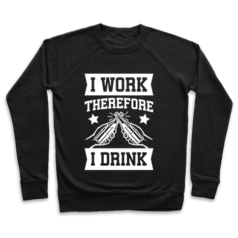 I Work Therefore I Drink Pullover