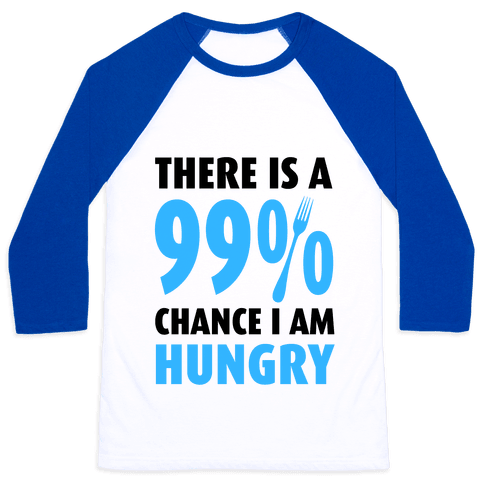 There is a 99% Chance I am Hungry Baseball Tee