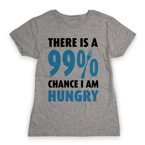 There is a 99% Chance I am Hungry Womens T-Shirt
