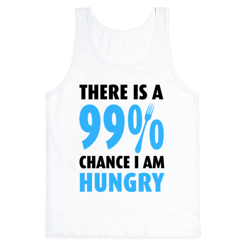 There is a 99% Chance I am Hungry Tank Top