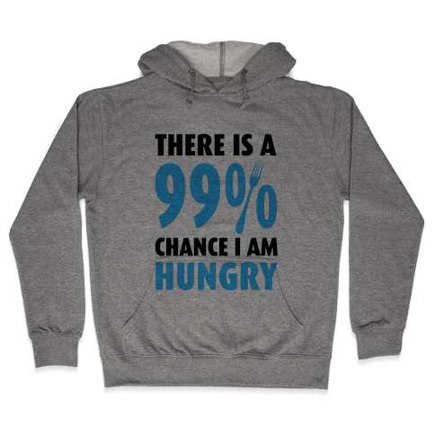 There is a 99% Chance I am Hungry Hooded Sweatshirt