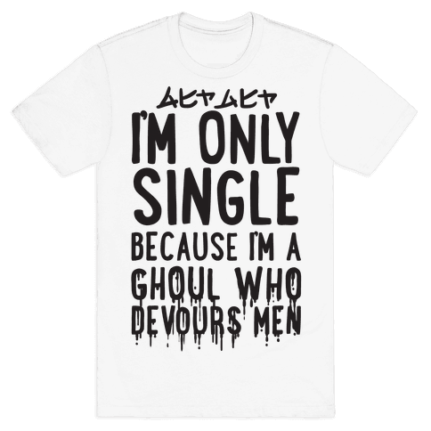 I'm Only Single Because I'm A Ghoul Who Devours Men Mens T-Shirt