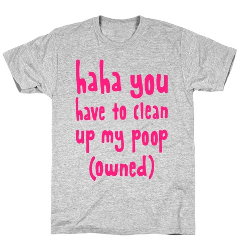 Haha You Have To Clean Up My Poop (Owned) Mens/Unisex T-Shirt