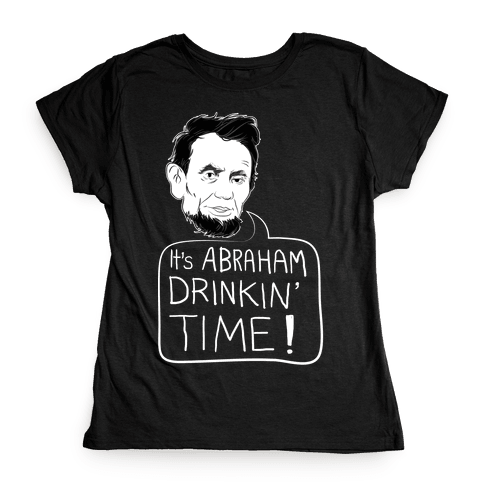 It's Abraham Drinkin' Time Womens T-Shirt