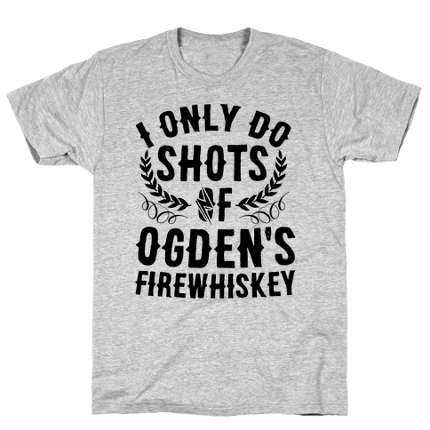 I Only Do Shots Of Ogden's Firewhiskey Mens T-Shirt
