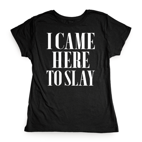 I Came Here to Slay Womens T-Shirt