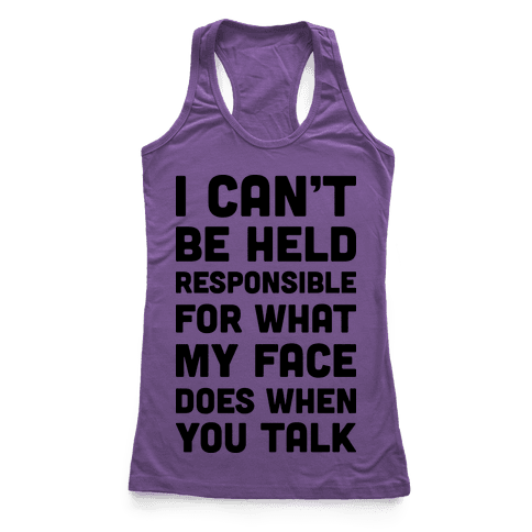 I Can't Be Held Responsible For What My Face Does When You Talk Racerback Tank Top