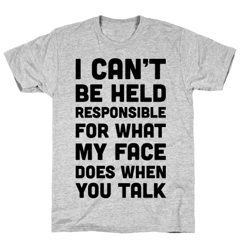 I Can't Be Held Responsible For What My Face Does When You Talk Mens T-Shirt