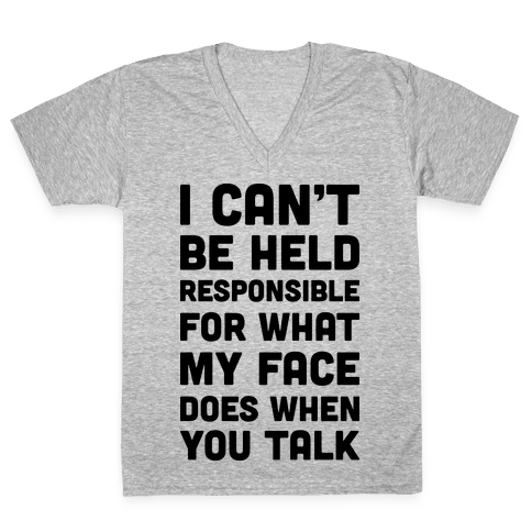I Can't Be Held Responsible For What My Face Does When You Talk V-Neck Tee Shirt
