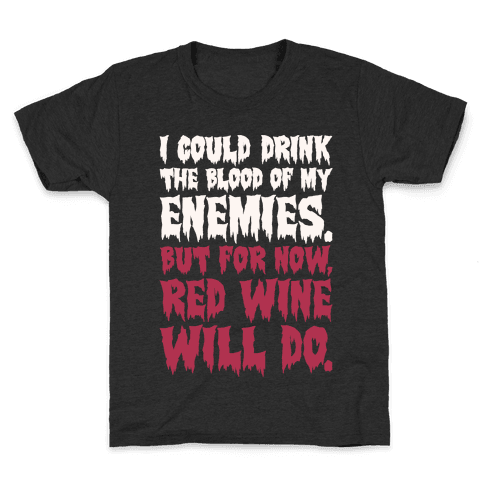 I Could Drink The Blood Of My Enemies But For Now Red Wine Will Do Kids T-Shirt