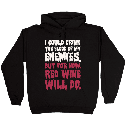 I Could Drink The Blood Of My Enemies But For Now Red Wine Will Do Hooded Sweatshirt