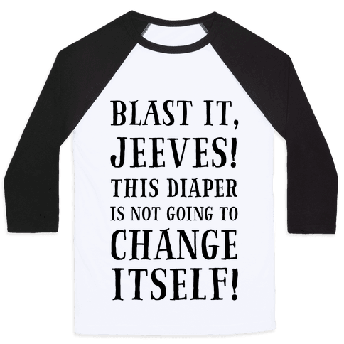 Blast It, Jeeves! This Diaper Is Not Going to Change Itself! Baseball Tee