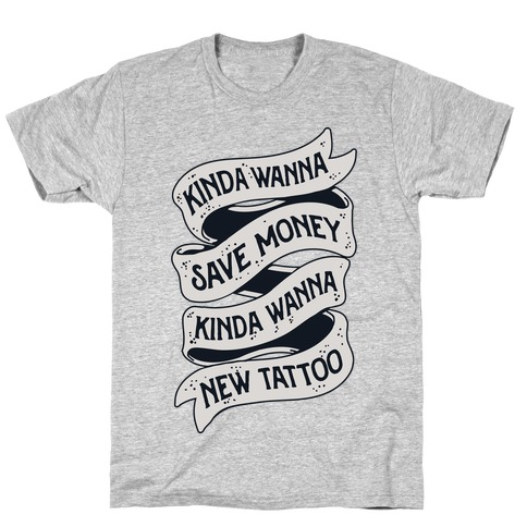 Kinda Wanna Save Money, Kinda Wanna New Tattoo T-Shirt